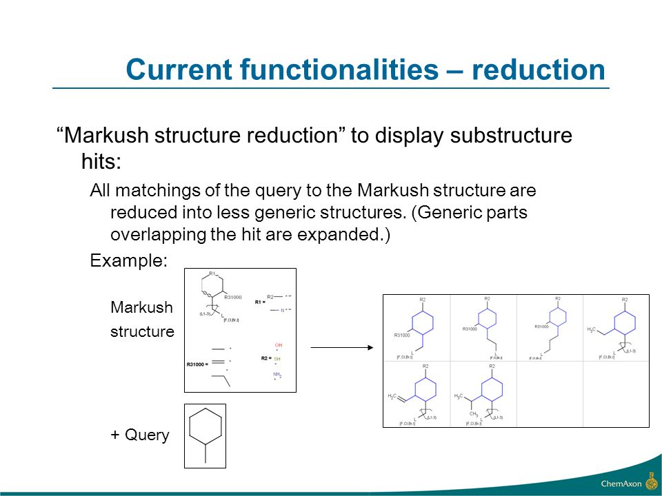 Current functionalities – reduction Markush structure reduction to display substructure hits: All matchings of the query to the Markush structure are reduced into less generic structures.