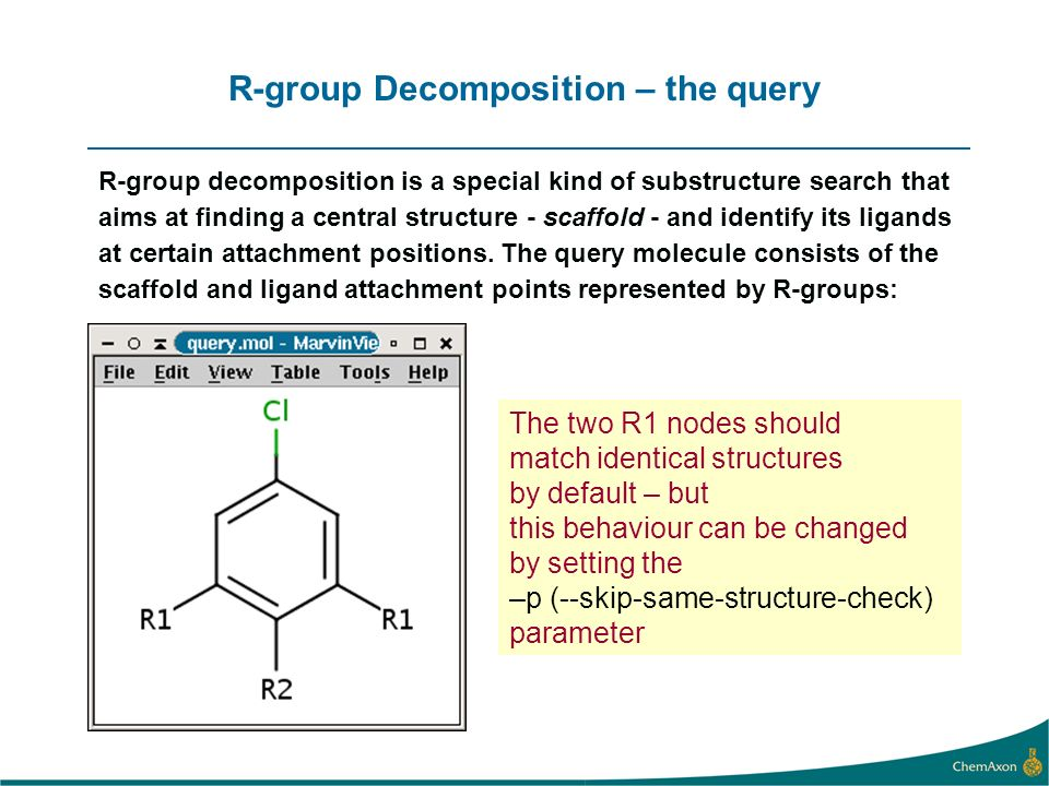 R-group Decomposition – the query R-group decomposition is a special kind of substructure search that aims at finding a central structure - scaffold - and identify its ligands at certain attachment positions.