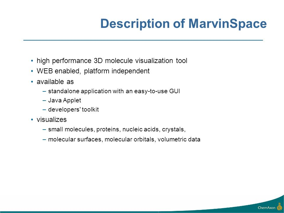 Description of MarvinSpace high performance 3D molecule visualization tool WEB enabled, platform independent available as –standalone application with an easy-to-use GUI –Java Applet –developers toolkit visualizes –small molecules, proteins, nucleic acids, crystals, –molecular surfaces, molecular orbitals, volumetric data