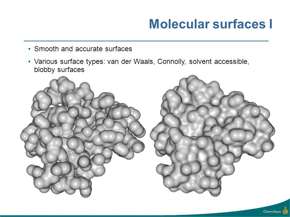 Molecular surfaces I Smooth and accurate surfaces Various surface types: van der Waals, Connolly, solvent accessible, blobby surfaces