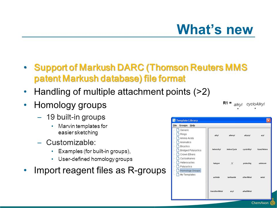 Whats new Support of Markush DARC (Thomson Reuters MMS patent Markush database) file formatSupport of Markush DARC (Thomson Reuters MMS patent Markush database) file format Handling of multiple attachment points (>2) Homology groups –19 built-in groups Marvin templates for easier sketching –Customizable: Examples (for built-in groups), User-defined homology groups Import reagent files as R-groups
