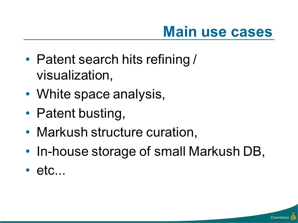 Main use cases Patent search hits refining / visualization, White space analysis, Patent busting, Markush structure curation, In-house storage of small Markush DB, etc...