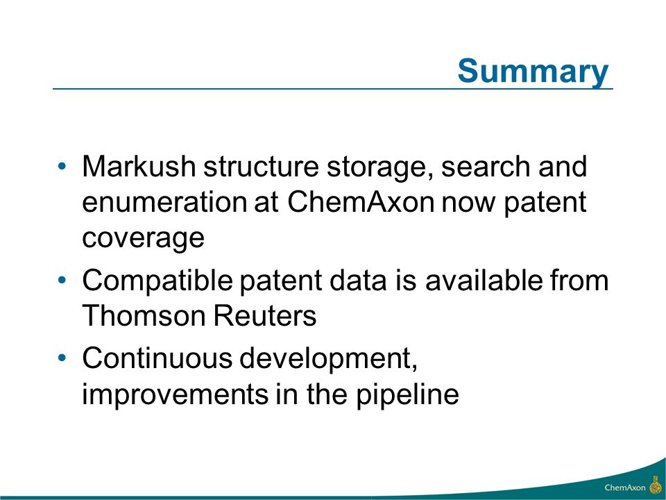 Summary Markush structure storage, search and enumeration at ChemAxon now patent coverage Compatible patent data is available from Thomson Reuters Continuous development, improvements in the pipeline