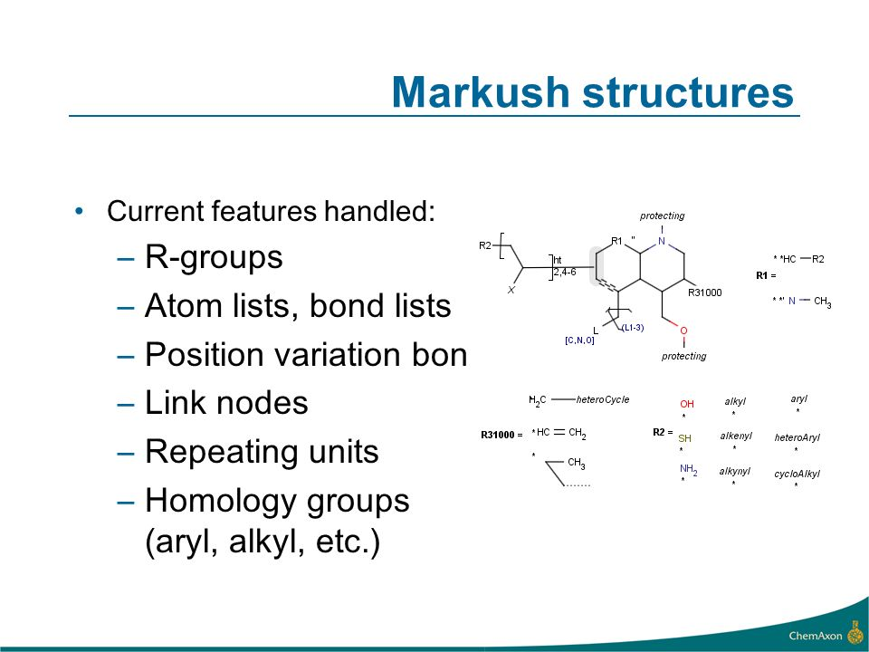 Markush structures Current features handled: –R-groups –Atom lists, bond lists –Position variation bond –Link nodes –Repeating units –Homology groups (aryl, alkyl, etc.)