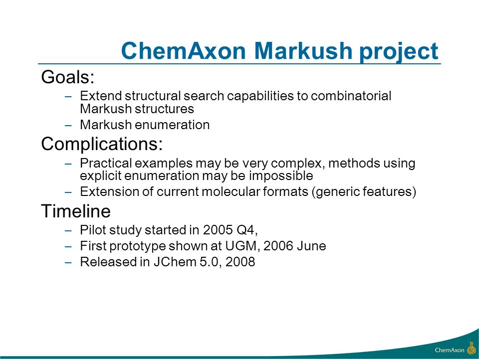 ChemAxon Markush project Goals: –Extend structural search capabilities to combinatorial Markush structures –Markush enumeration Complications: –Practical examples may be very complex, methods using explicit enumeration may be impossible –Extension of current molecular formats (generic features) Timeline –Pilot study started in 2005 Q4, –First prototype shown at UGM, 2006 June –Released in JChem 5.0, 2008