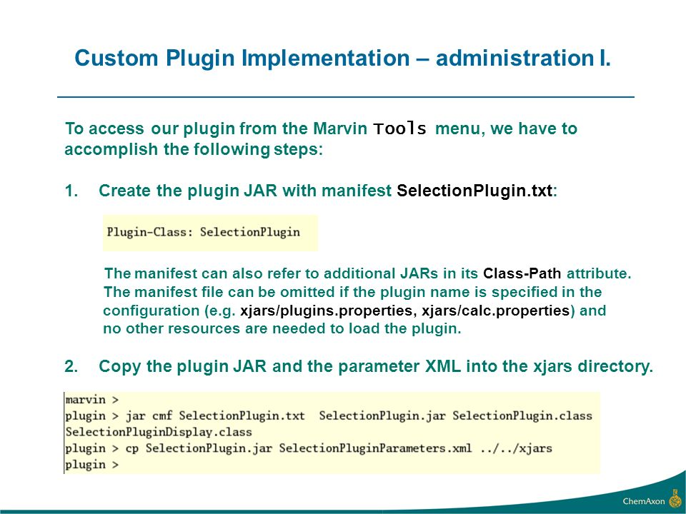 To access our plugin from the Marvin Tools menu, we have to accomplish the following steps: 1.Create the plugin JAR with manifest SelectionPlugin.txt: The manifest can also refer to additional JARs in its Class-Path attribute.
