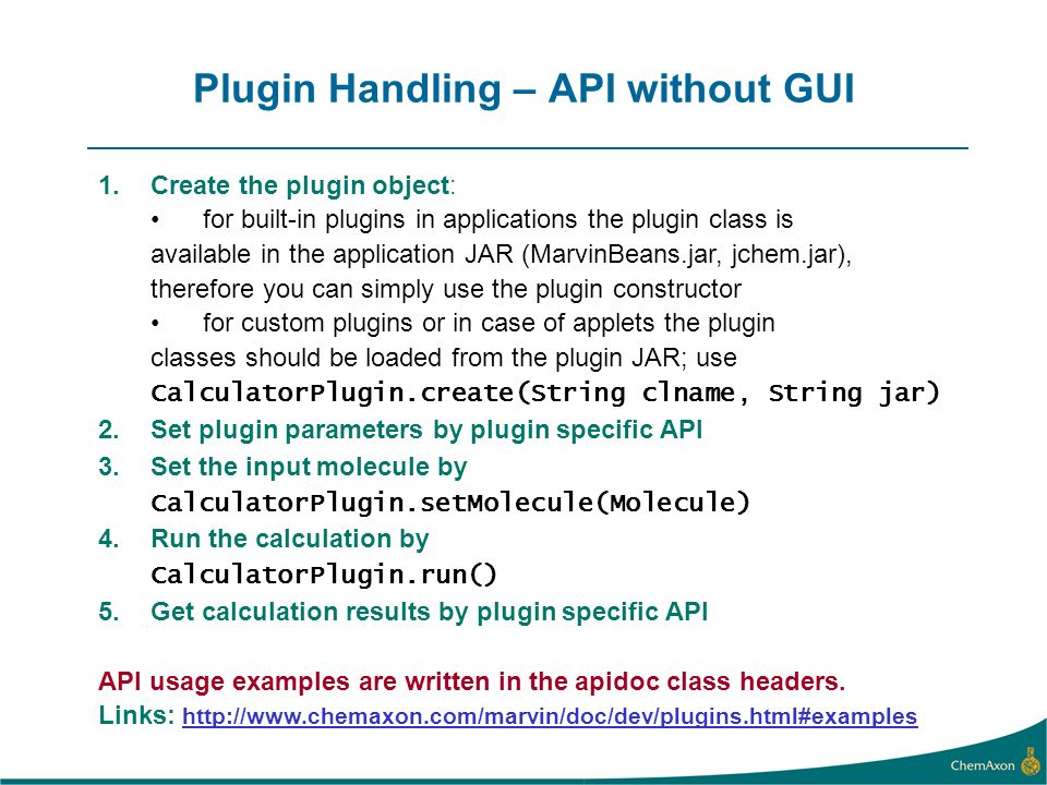 Plugin Handling – API without GUI 1.Create the plugin object: for built-in plugins in applications the plugin class is available in the application JAR (MarvinBeans.jar, jchem.jar), therefore you can simply use the plugin constructor for custom plugins or in case of applets the plugin classes should be loaded from the plugin JAR; use CalculatorPlugin.create(String clname, String jar) 2.Set plugin parameters by plugin specific API 3.Set the input molecule by CalculatorPlugin.setMolecule(Molecule) 4.Run the calculation by CalculatorPlugin.run() 5.Get calculation results by plugin specific API API usage examples are written in the apidoc class headers.
