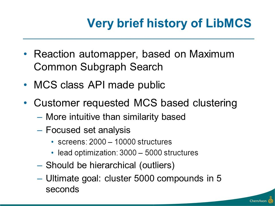 Very brief history of LibMCS Reaction automapper, based on Maximum Common Subgraph Search MCS class API made public Customer requested MCS based clustering –More intuitive than similarity based –Focused set analysis screens: 2000 – structures lead optimization: 3000 – 5000 structures –Should be hierarchical (outliers) –Ultimate goal: cluster 5000 compounds in 5 seconds
