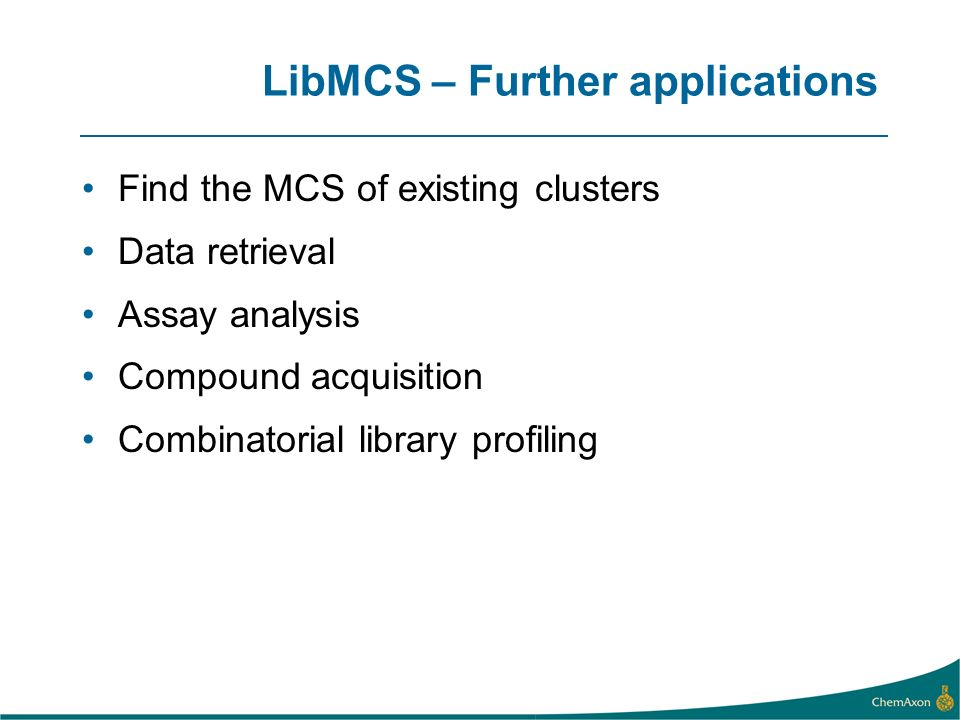 LibMCS – Further applications Find the MCS of existing clusters Data retrieval Assay analysis Compound acquisition Combinatorial library profiling