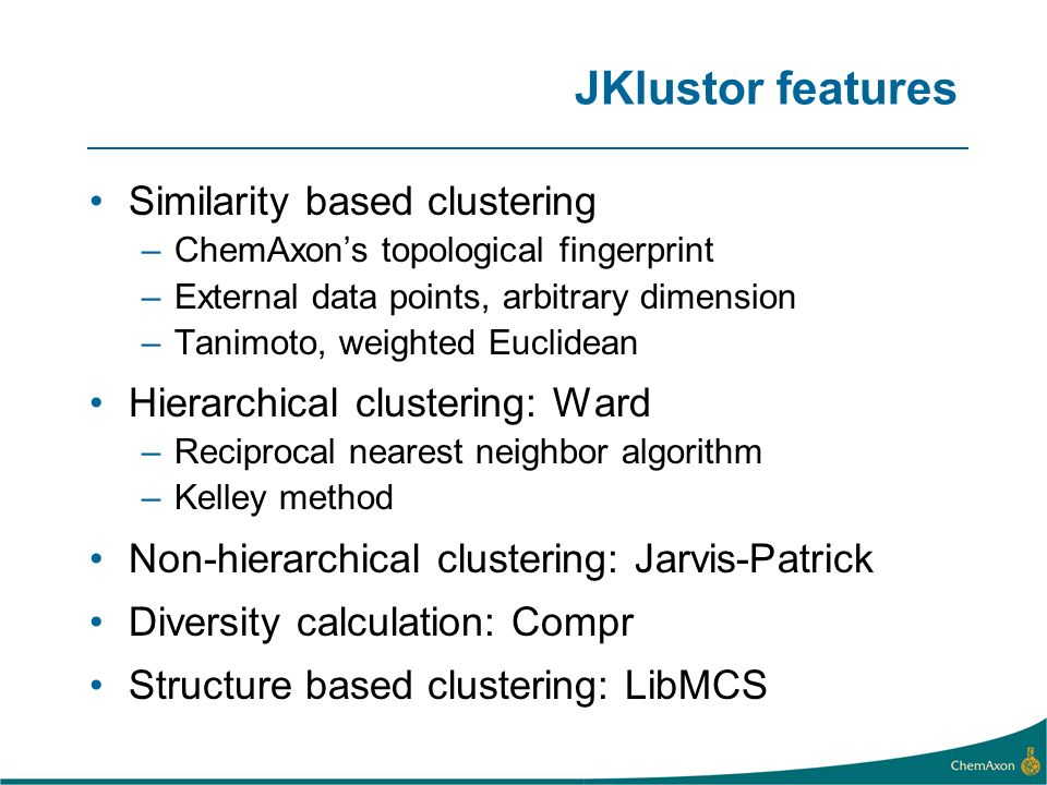 JKlustor features Similarity based clustering –ChemAxons topological fingerprint –External data points, arbitrary dimension –Tanimoto, weighted Euclidean Hierarchical clustering: Ward –Reciprocal nearest neighbor algorithm –Kelley method Non-hierarchical clustering: Jarvis-Patrick Diversity calculation: Compr Structure based clustering: LibMCS