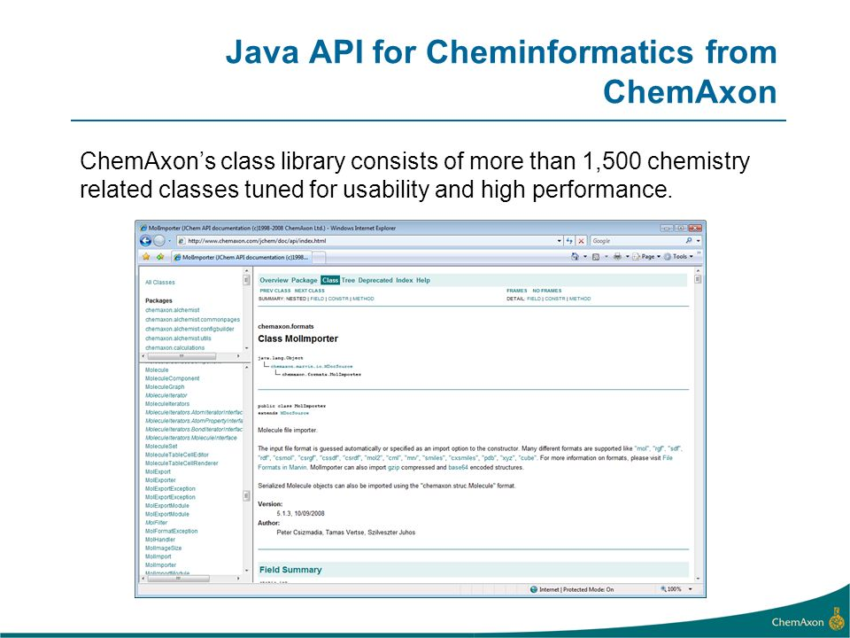 Java API for Cheminformatics from ChemAxon ChemAxons class library consists of more than 1,500 chemistry related classes tuned for usability and high performance.