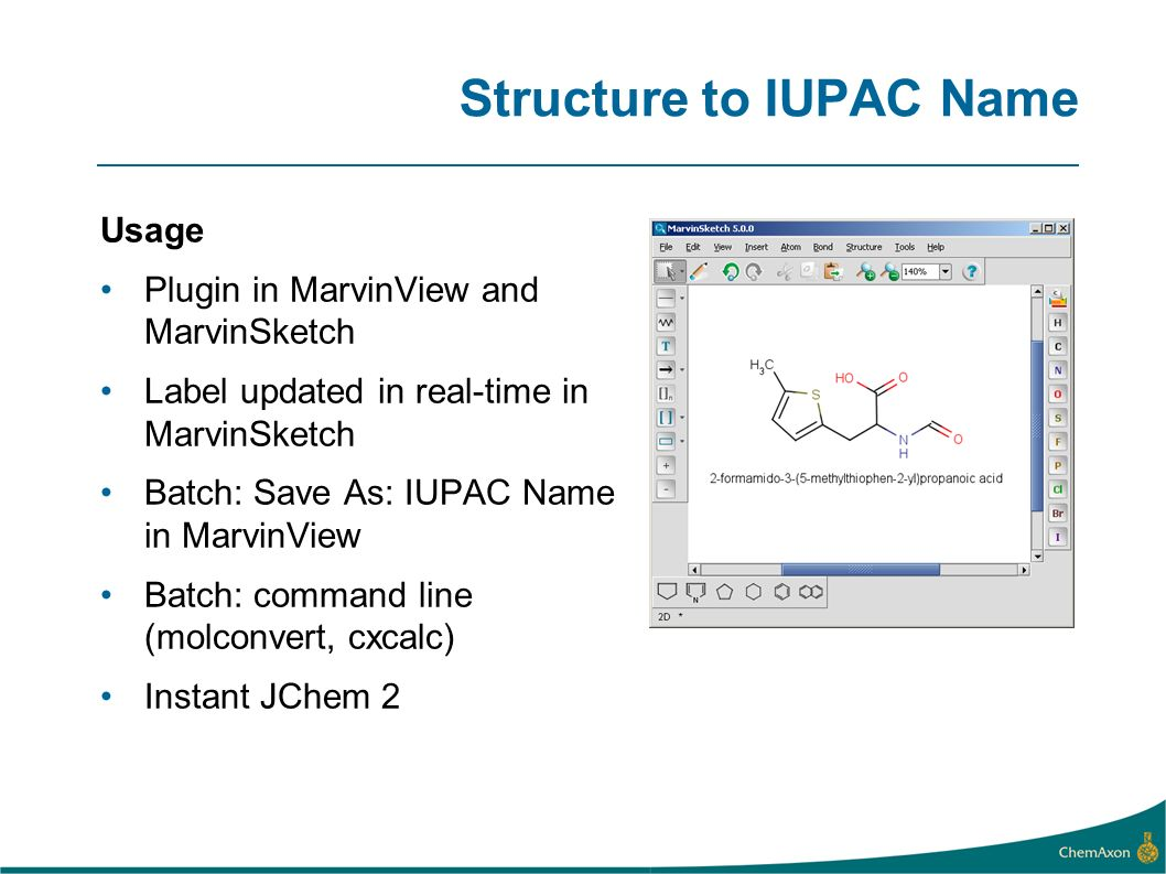 Structure to IUPAC Name Usage Plugin in MarvinView and MarvinSketch Label updated in real-time in MarvinSketch Batch: Save As: IUPAC Name in MarvinView Batch: command line (molconvert, cxcalc) Instant JChem 2