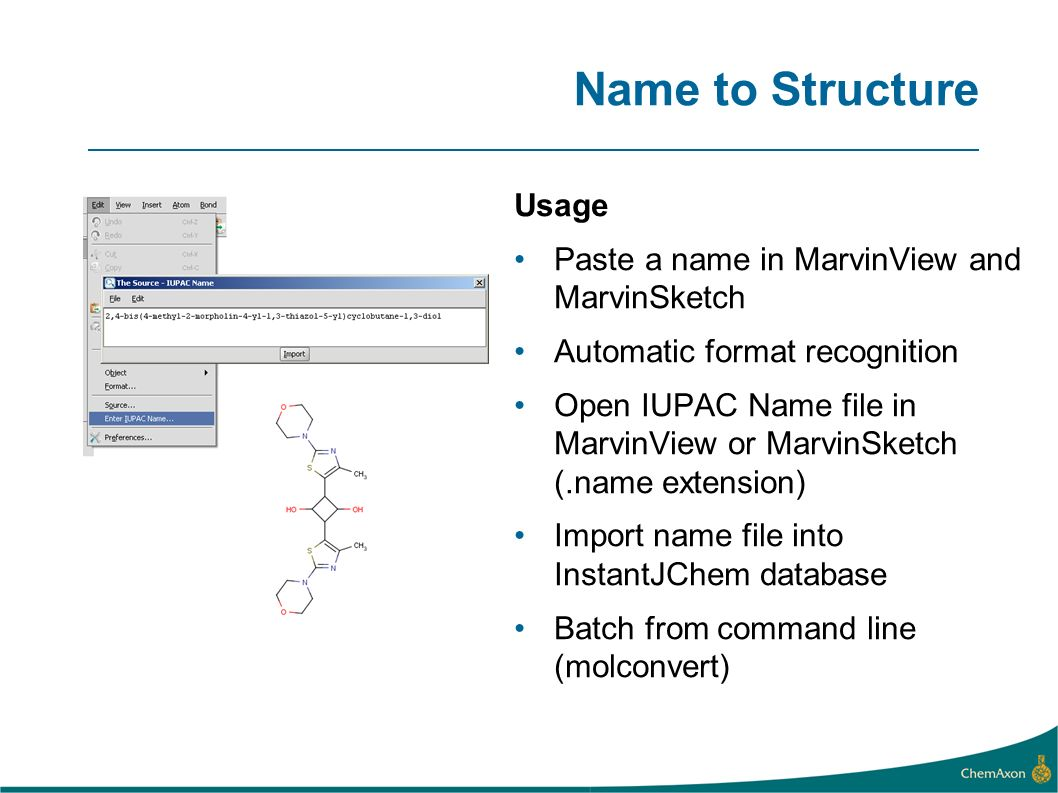 Name to Structure Usage Paste a name in MarvinView and MarvinSketch Automatic format recognition Open IUPAC Name file in MarvinView or MarvinSketch (.name extension) Import name file into InstantJChem database Batch from command line (molconvert)