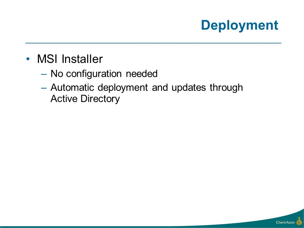 Deployment MSI Installer –No configuration needed –Automatic deployment and updates through Active Directory