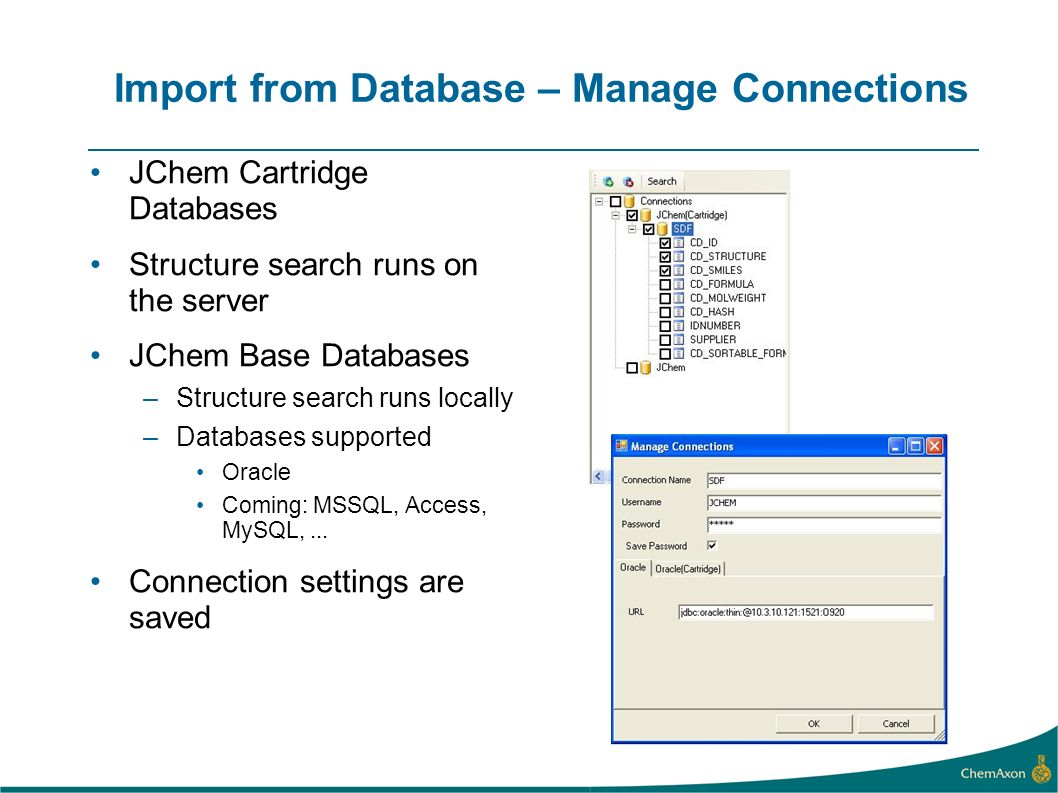 Import from Database – Manage Connections JChem Cartridge Databases Structure search runs on the server JChem Base Databases –Structure search runs locally –Databases supported Oracle Coming: MSSQL, Access, MySQL,...