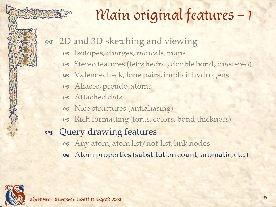 ChemAxon European UGM Visegrad Main original features – 1 2D and 3D sketching and viewing Isotopes, charges, radicals, maps Stereo features (tetrahedral, double bond, diastereo) Valence check, lone pairs, implicit hydrogens Aliases, pseudo-atoms Attached data Nice structures (antialiasing) Rich formatting (fonts, colors, bond thickness) Query drawing features Any atom, atom list/not-list, link nodes Atom properties (substitution count, aromatic, etc.)