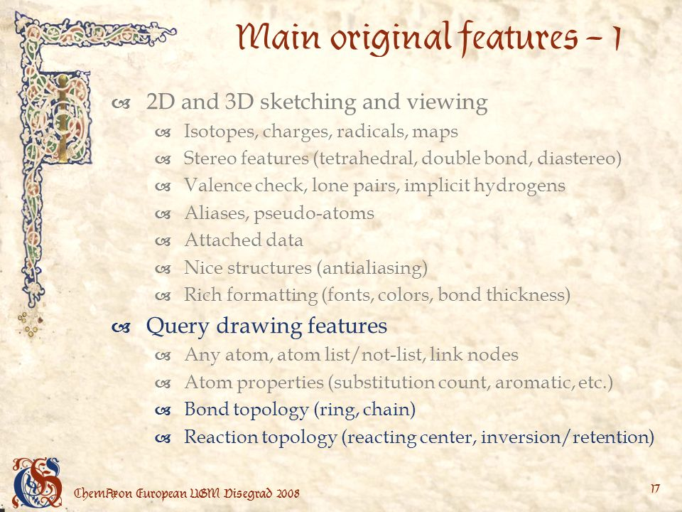 ChemAxon European UGM Visegrad Main original features – 1 2D and 3D sketching and viewing Isotopes, charges, radicals, maps Stereo features (tetrahedral, double bond, diastereo) Valence check, lone pairs, implicit hydrogens Aliases, pseudo-atoms Attached data Nice structures (antialiasing) Rich formatting (fonts, colors, bond thickness) Query drawing features Any atom, atom list/not-list, link nodes Atom properties (substitution count, aromatic, etc.) Bond topology (ring, chain) Reaction topology (reacting center, inversion/retention)