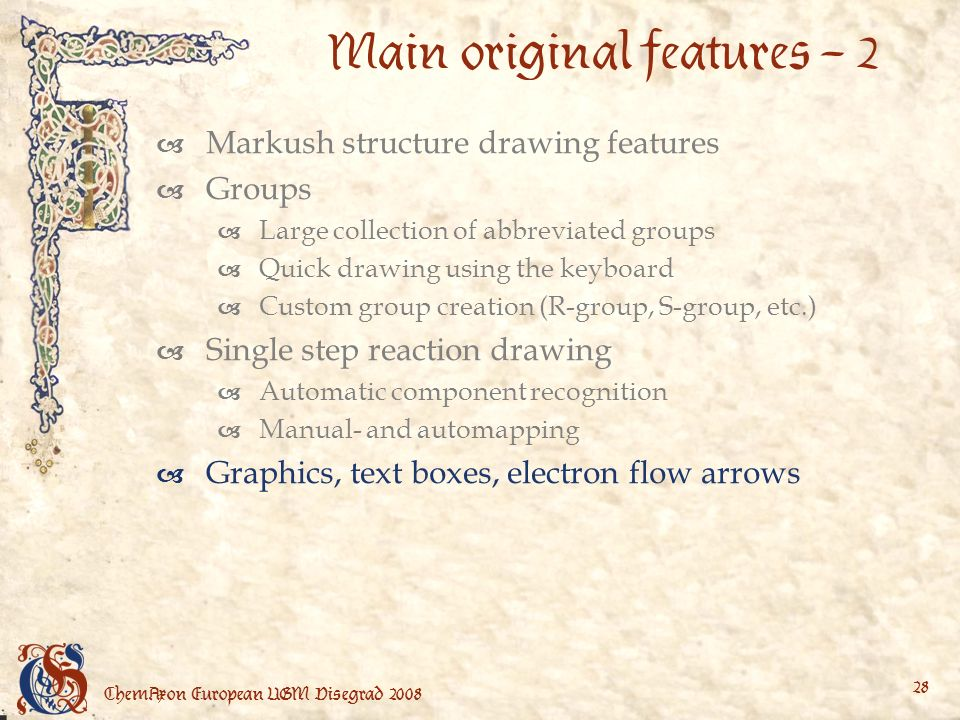 ChemAxon European UGM Visegrad Main original features – 2 Markush structure drawing features Groups Large collection of abbreviated groups Quick drawing using the keyboard Custom group creation (R-group, S-group, etc.) Single step reaction drawing Automatic component recognition Manual- and automapping Graphics, text boxes, electron flow arrows