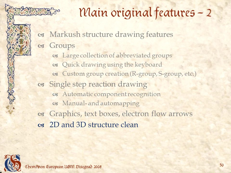 ChemAxon European UGM Visegrad Main original features – 2 Markush structure drawing features Groups Large collection of abbreviated groups Quick drawing using the keyboard Custom group creation (R-group, S-group, etc.) Single step reaction drawing Automatic component recognition Manual- and automapping Graphics, text boxes, electron flow arrows 2D and 3D structure clean