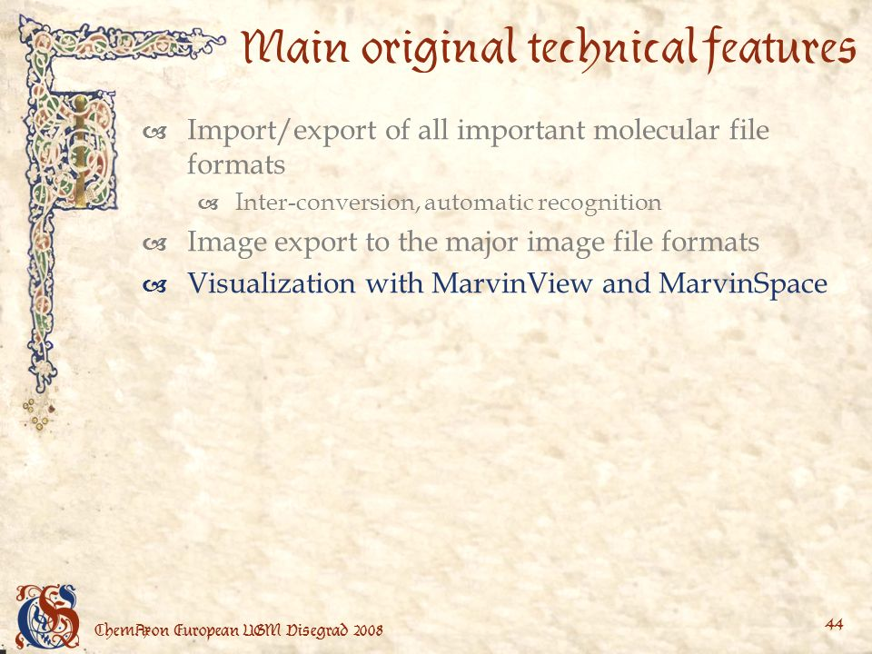 ChemAxon European UGM Visegrad Main original technical features Import/export of all important molecular file formats Inter-conversion, automatic recognition Image export to the major image file formats Visualization with MarvinView and MarvinSpace