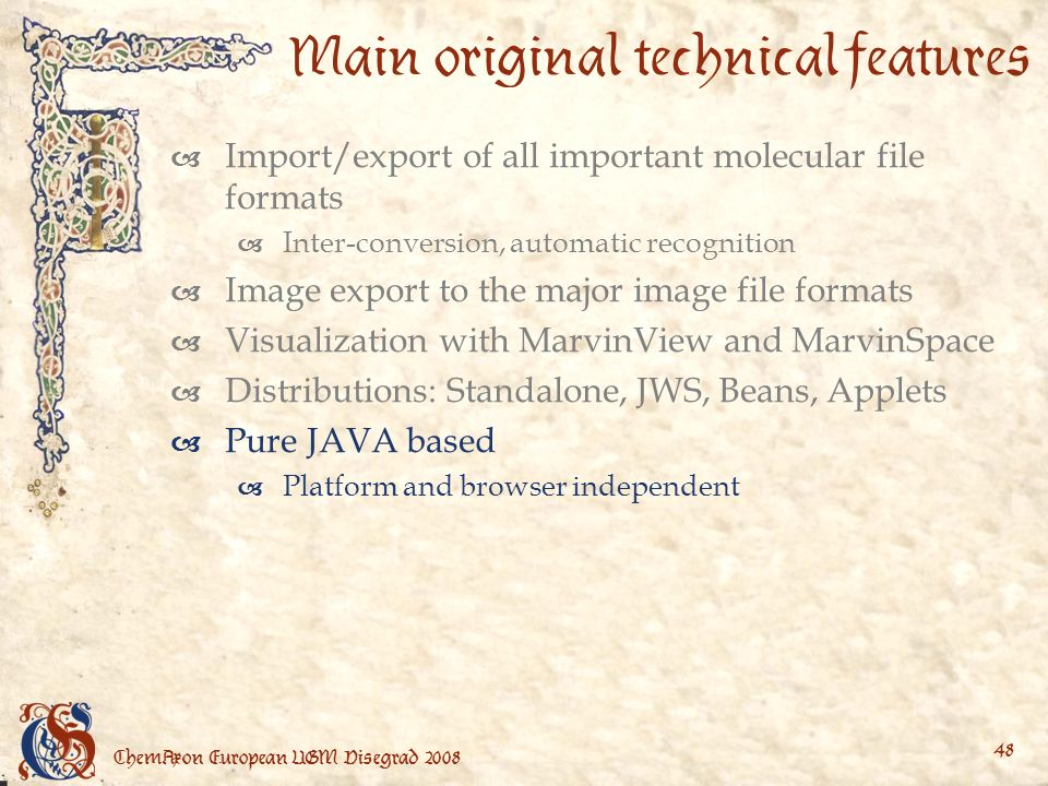 ChemAxon European UGM Visegrad Main original technical features Import/export of all important molecular file formats Inter-conversion, automatic recognition Image export to the major image file formats Visualization with MarvinView and MarvinSpace Distributions: Standalone, JWS, Beans, Applets Pure JAVA based Platform and browser independent