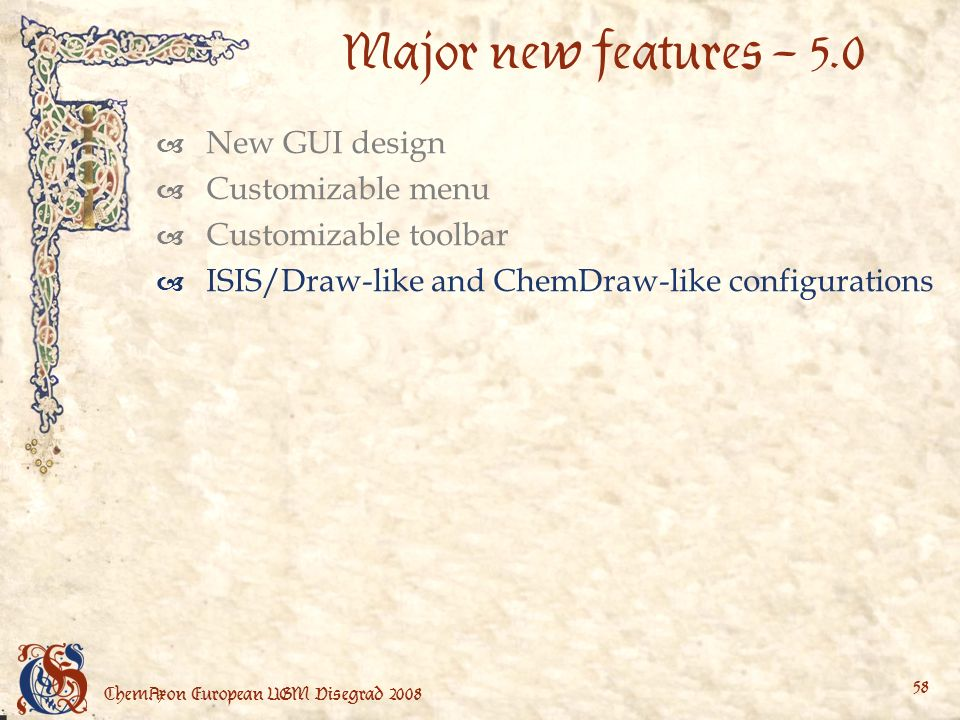 ChemAxon European UGM Visegrad Major new features – 5.0 New GUI design Customizable menu Customizable toolbar ISIS/Draw-like and ChemDraw-like configurations