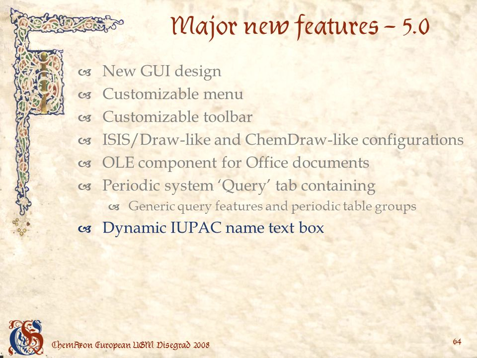 ChemAxon European UGM Visegrad Major new features – 5.0 New GUI design Customizable menu Customizable toolbar ISIS/Draw-like and ChemDraw-like configurations OLE component for Office documents Periodic system Query tab containing Generic query features and periodic table groups Dynamic IUPAC name text box