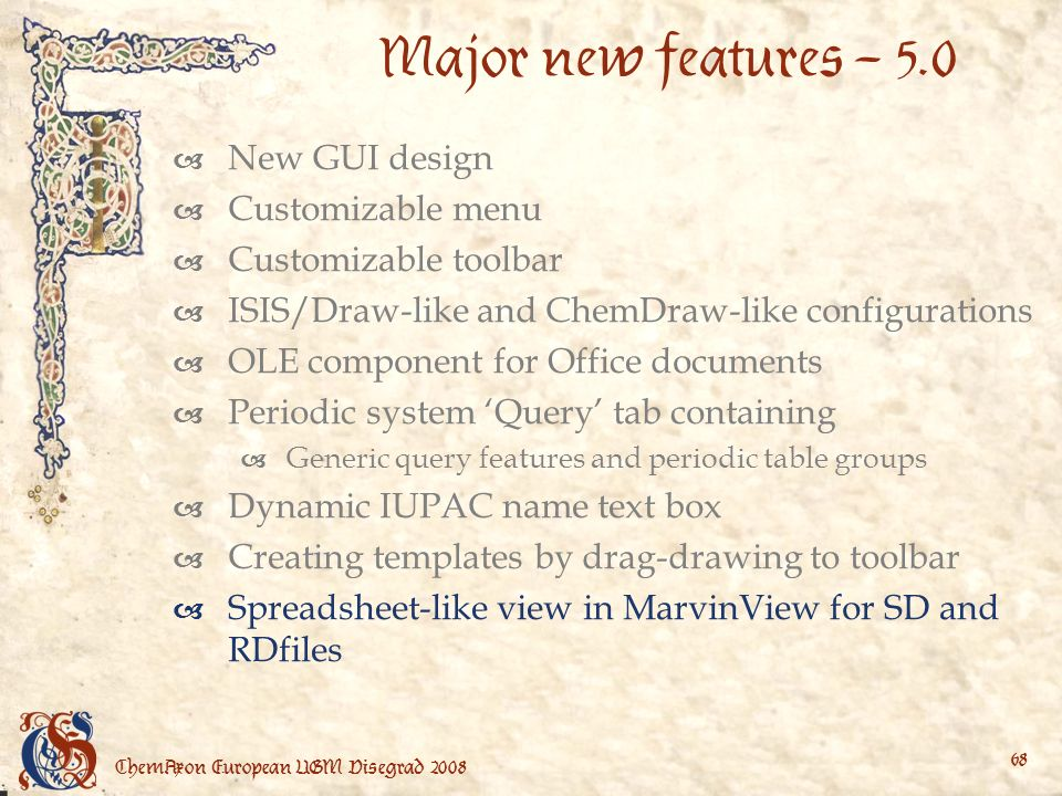 ChemAxon European UGM Visegrad Major new features – 5.0 New GUI design Customizable menu Customizable toolbar ISIS/Draw-like and ChemDraw-like configurations OLE component for Office documents Periodic system Query tab containing Generic query features and periodic table groups Dynamic IUPAC name text box Creating templates by drag-drawing to toolbar Spreadsheet-like view in MarvinView for SD and RDfiles