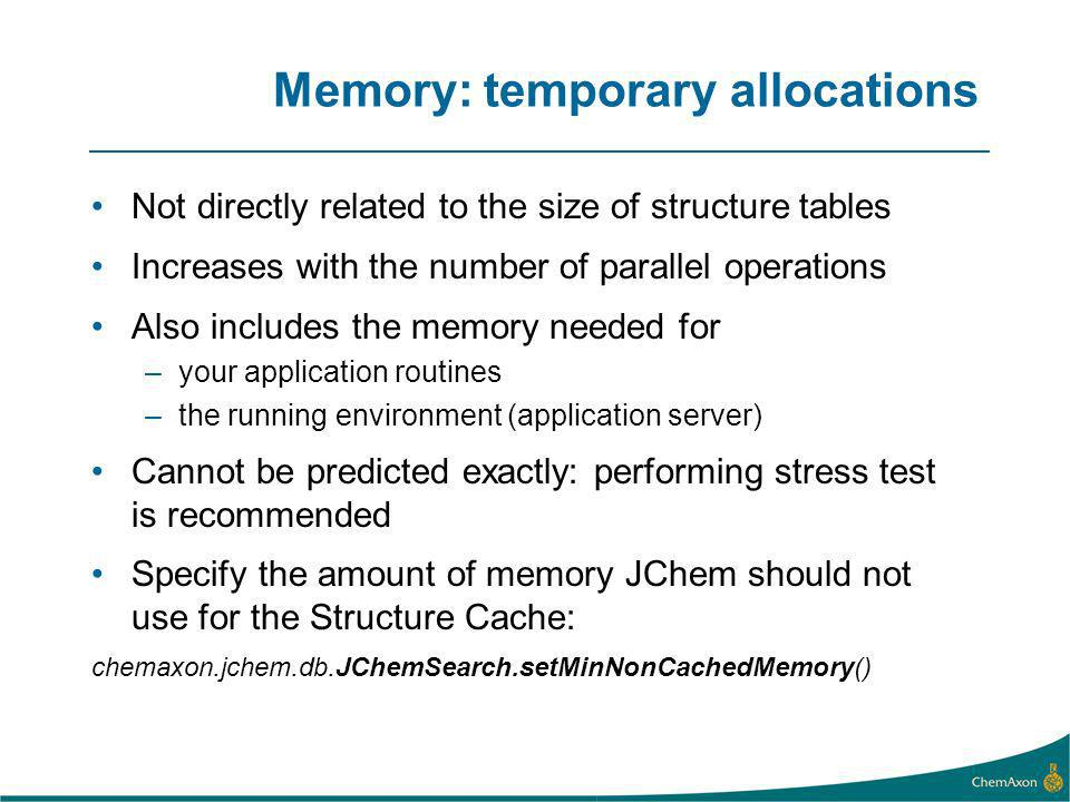 Memory: temporary allocations Not directly related to the size of structure tables Increases with the number of parallel operations Also includes the memory needed for –your application routines –the running environment (application server) Cannot be predicted exactly: performing stress test is recommended Specify the amount of memory JChem should not use for the Structure Cache: chemaxon.jchem.db.JChemSearch.setMinNonCachedMemory()