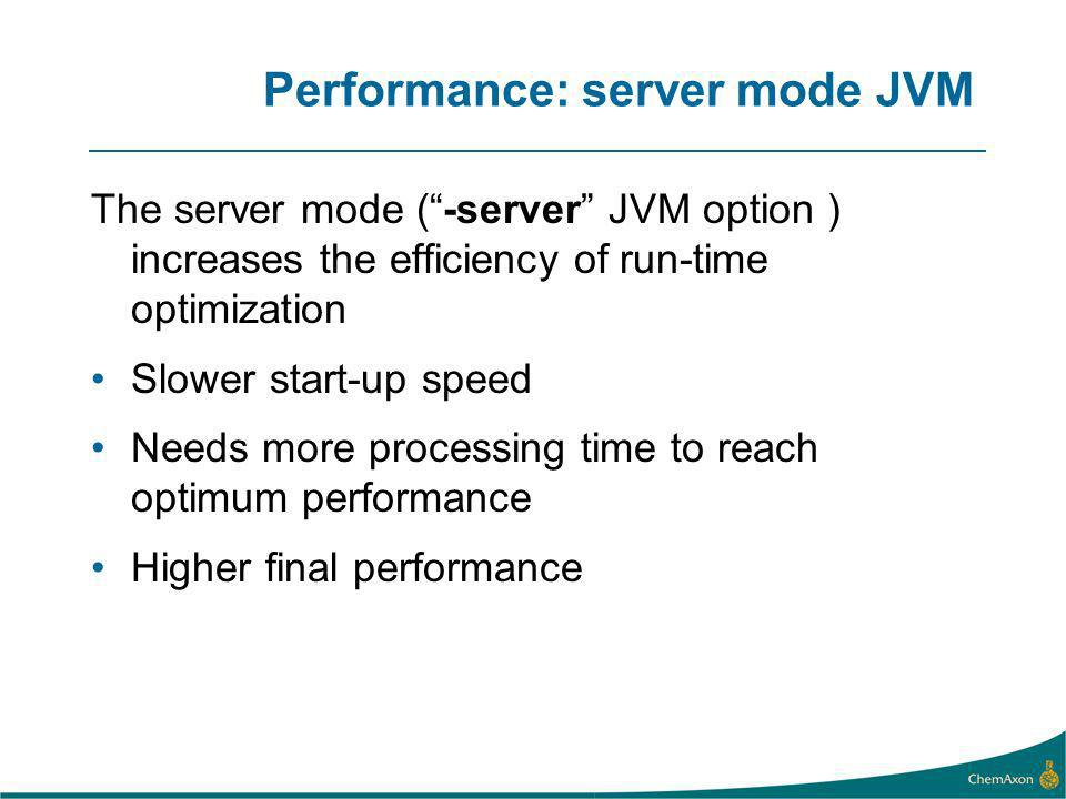Performance: server mode JVM The server mode (-server JVM option ) increases the efficiency of run-time optimization Slower start-up speed Needs more processing time to reach optimum performance Higher final performance