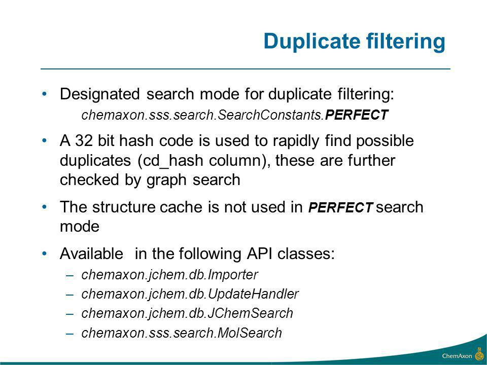 Duplicate filtering Designated search mode for duplicate filtering: chemaxon.sss.search.SearchConstants.PERFECT A 32 bit hash code is used to rapidly find possible duplicates (cd_hash column), these are further checked by graph search The structure cache is not used in PERFECT search mode Available in the following API classes: –chemaxon.jchem.db.Importer –chemaxon.jchem.db.UpdateHandler –chemaxon.jchem.db.JChemSearch –chemaxon.sss.search.MolSearch