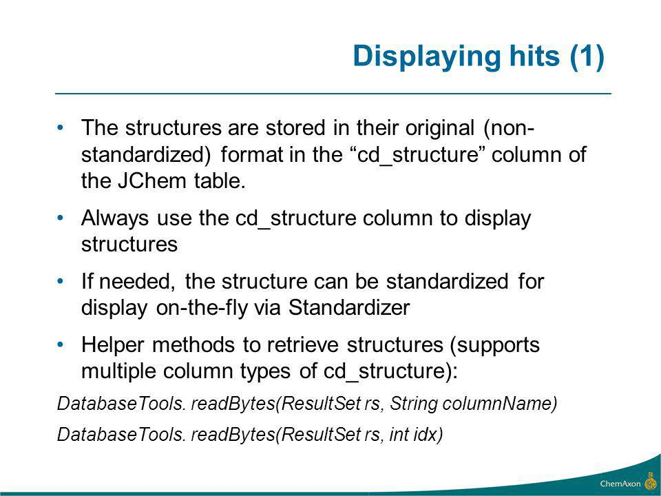 Displaying hits (1) The structures are stored in their original (non- standardized) format in the cd_structure column of the JChem table.