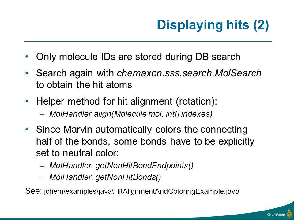 Displaying hits (2) Only molecule IDs are stored during DB search Search again with chemaxon.sss.search.MolSearch to obtain the hit atoms Helper method for hit alignment (rotation): –MolHandler.align(Molecule mol, int[] indexes) Since Marvin automatically colors the connecting half of the bonds, some bonds have to be explicitly set to neutral color: –MolHandler.