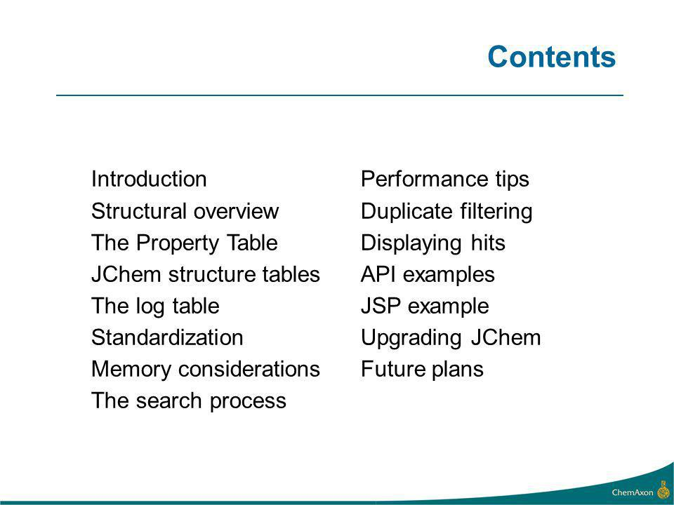Contents Introduction Structural overview The Property Table JChem structure tables The log table Standardization Memory considerations The search process Performance tips Duplicate filtering Displaying hits API examples JSP example Upgrading JChem Future plans