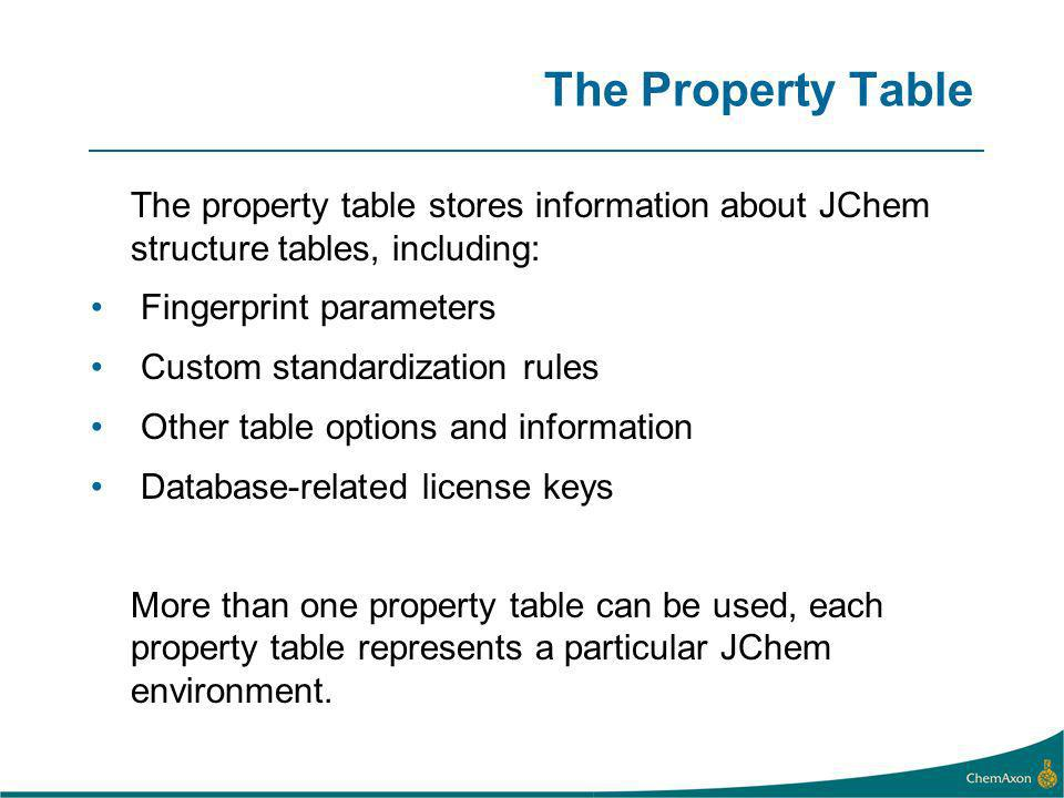 The Property Table The property table stores information about JChem structure tables, including: Fingerprint parameters Custom standardization rules Other table options and information Database-related license keys More than one property table can be used, each property table represents a particular JChem environment.