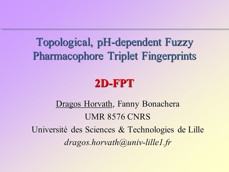 Topological, pH-dependent Fuzzy Pharmacophore Triplet Fingerprints 2D-FPT Dragos Horvath, Fanny Bonachera UMR 8576 CNRS Université des Sciences & Technologies de Lille