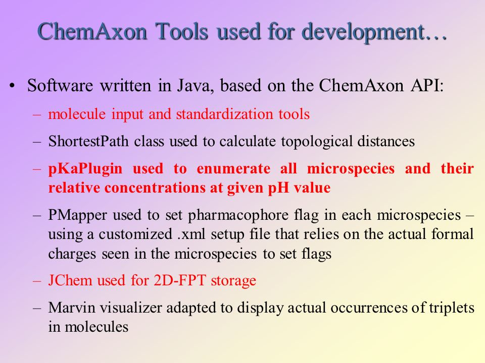 ChemAxon Tools used for development… Software written in Java, based on the ChemAxon API: –molecule input and standardization tools –ShortestPath class used to calculate topological distances –pKaPlugin used to enumerate all microspecies and their relative concentrations at given pH value –PMapper used to set pharmacophore flag in each microspecies – using a customized.xml setup file that relies on the actual formal charges seen in the microspecies to set flags –JChem used for 2D-FPT storage –Marvin visualizer adapted to display actual occurrences of triplets in molecules