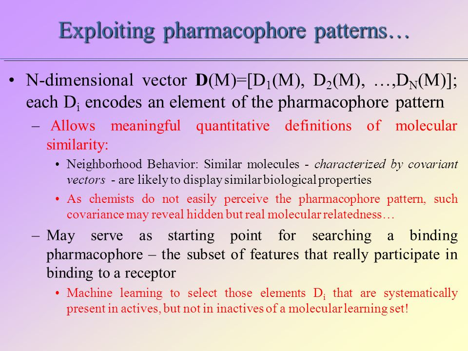 Exploiting pharmacophore patterns… N-dimensional vector D(M)=[D 1 (M), D 2 (M), …,D N (M)]; each D i encodes an element of the pharmacophore pattern – Allows meaningful quantitative definitions of molecular similarity: Neighborhood Behavior: Similar molecules - characterized by covariant vectors - are likely to display similar biological properties As chemists do not easily perceive the pharmacophore pattern, such covariance may reveal hidden but real molecular relatedness… –May serve as starting point for searching a binding pharmacophore – the subset of features that really participate in binding to a receptor Machine learning to select those elements D i that are systematically present in actives, but not in inactives of a molecular learning set!