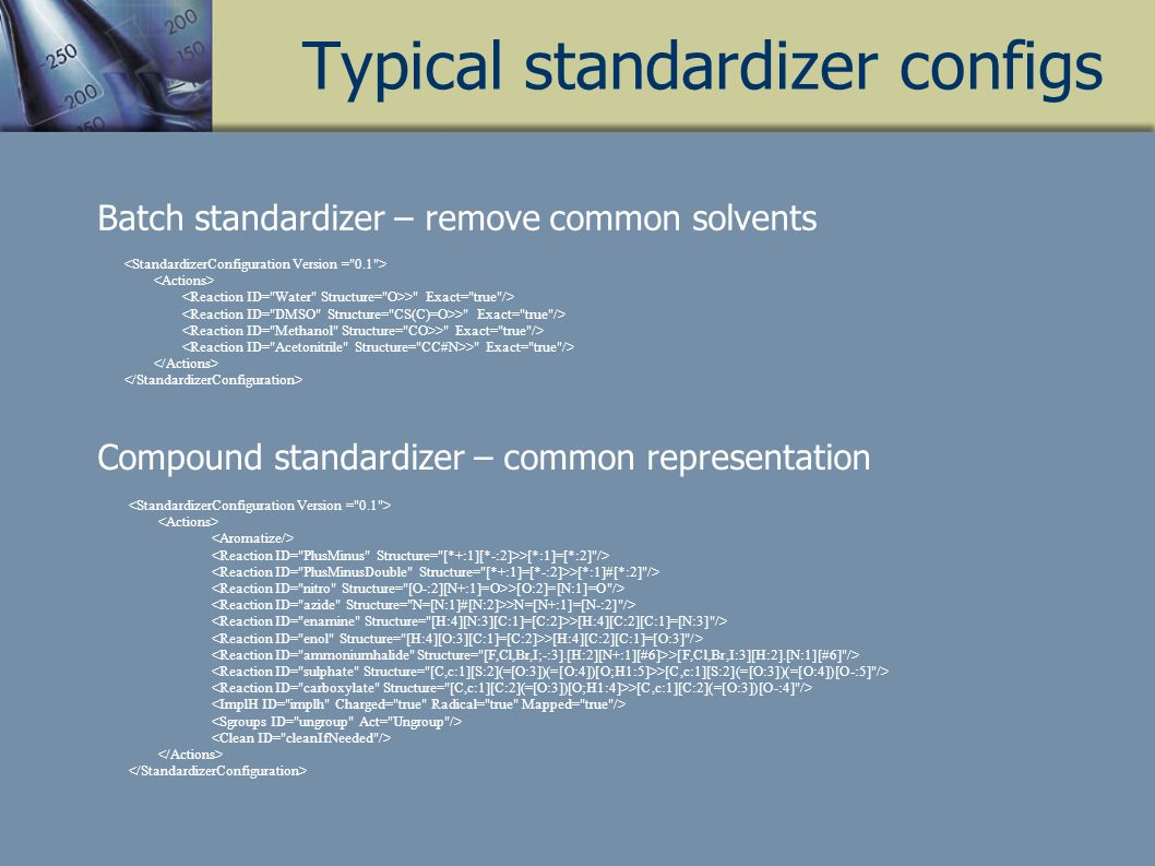 Typical standardizer configs > Exact= true /> >[*:1]=[*:2] /> >[*:1]#[*:2] /> >[O:2]=[N:1]=O /> >N=[N+:1]=[N-:2] /> >[H:4][C:2][C:1]=[N:3] /> >[H:4][C:2][C:1]=[O:3] /> >[F,Cl,Br,I:3][H:2].[N:1][#6] /> >[C,c:1][S:2](=[O:3])(=[O:4])[O-:5] /> >[C,c:1][C:2](=[O:3])[O-:4] /> Batch standardizer – remove common solvents Compound standardizer – common representation