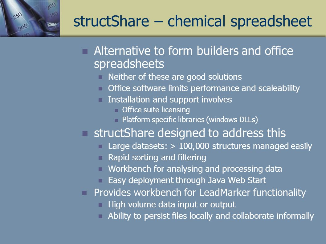structShare – chemical spreadsheet Alternative to form builders and office spreadsheets Neither of these are good solutions Office software limits performance and scaleability Installation and support involves Office suite licensing Platform specific libraries (windows DLLs) structShare designed to address this Large datasets: > 100,000 structures managed easily Rapid sorting and filtering Workbench for analysing and processing data Easy deployment through Java Web Start Provides workbench for LeadMarker functionality High volume data input or output Ability to persist files locally and collaborate informally