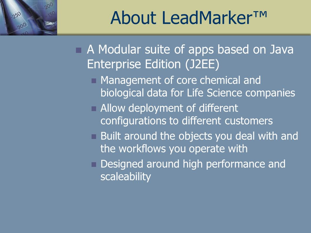 About LeadMarker A Modular suite of apps based on Java Enterprise Edition (J2EE) Management of core chemical and biological data for Life Science companies Allow deployment of different configurations to different customers Built around the objects you deal with and the workflows you operate with Designed around high performance and scaleability