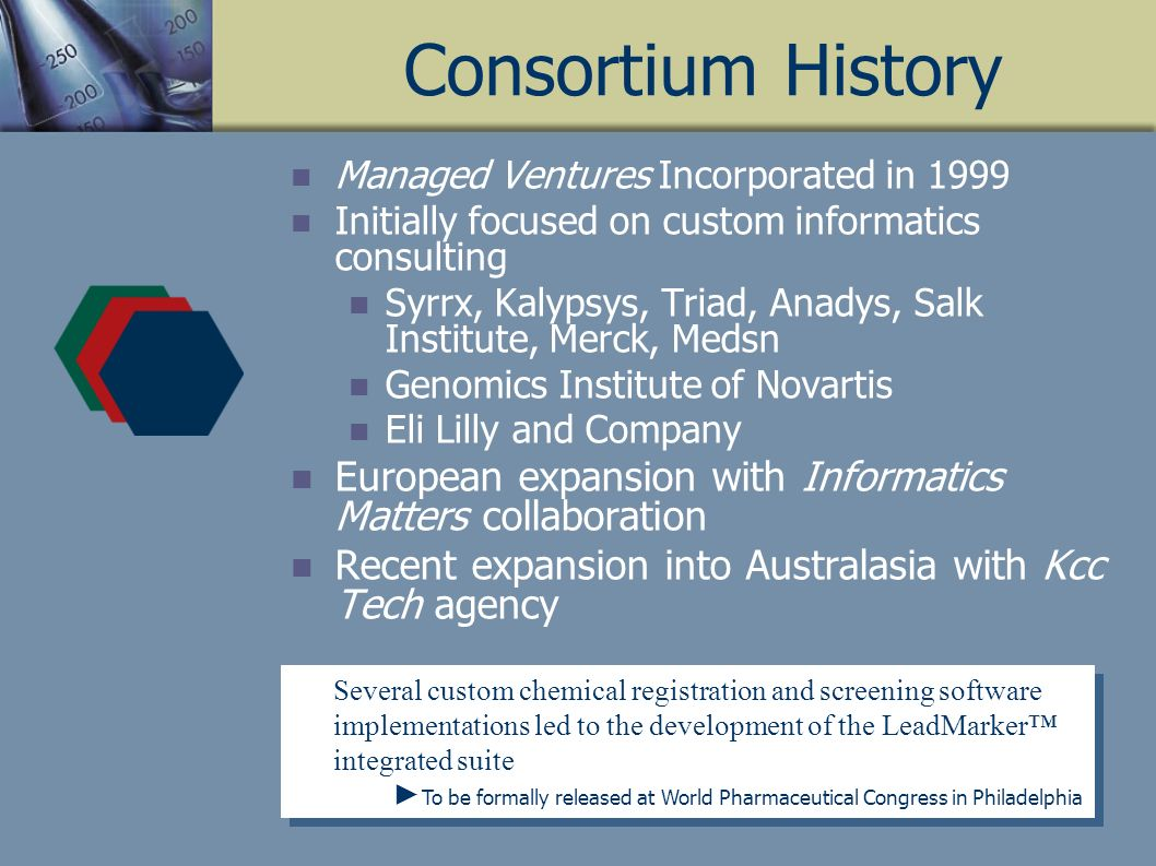 Consortium History Managed Ventures Incorporated in 1999 Initially focused on custom informatics consulting Syrrx, Kalypsys, Triad, Anadys, Salk Institute, Merck, Medsn Genomics Institute of Novartis Eli Lilly and Company European expansion with Informatics Matters collaboration Recent expansion into Australasia with Kcc Tech agency Several custom chemical registration and screening software implementations led to the development of the LeadMarker integrated suite To be formally released at World Pharmaceutical Congress in Philadelphia Several custom chemical registration and screening software implementations led to the development of the LeadMarker integrated suite To be formally released at World Pharmaceutical Congress in Philadelphia
