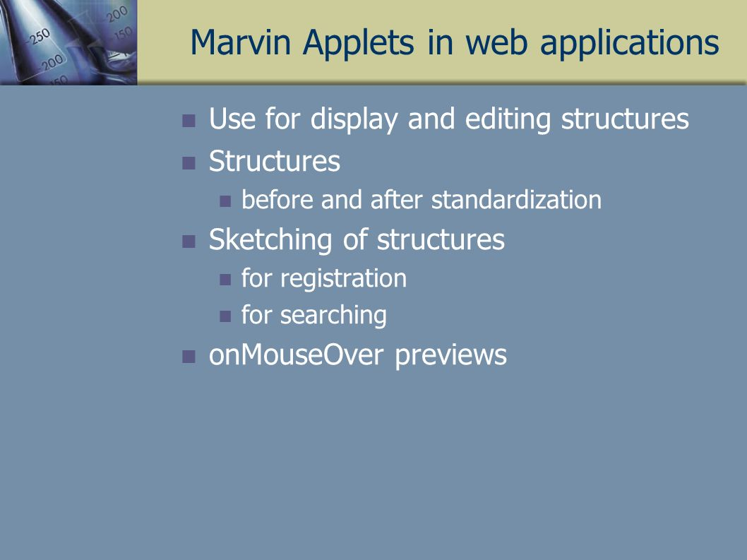 Marvin Applets in web applications Use for display and editing structures Structures before and after standardization Sketching of structures for registration for searching onMouseOver previews