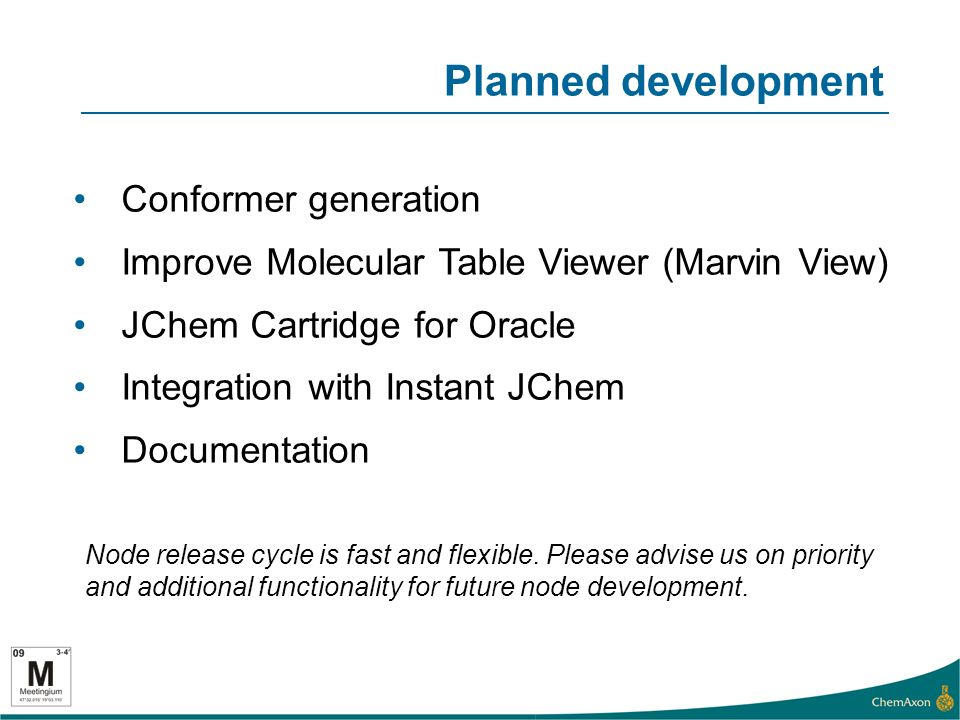 Planned development Conformer generation Improve Molecular Table Viewer (Marvin View) JChem Cartridge for Oracle Integration with Instant JChem Documentation Node release cycle is fast and flexible.