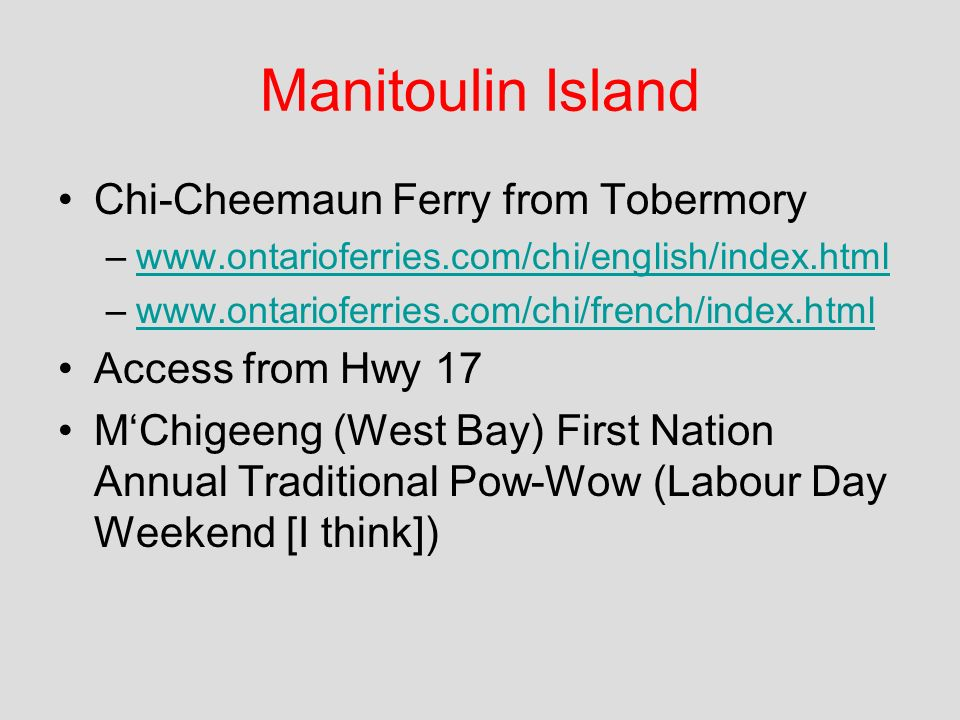 Chi-Cheemaun Ferry from Tobermory –www.ontarioferries.com/chi/english/index.htmlwww.ontarioferries.com/chi/english/index.html –www.ontarioferries.com/chi/french/index.htmlwww.ontarioferries.com/chi/french/index.html Access from Hwy 17 MChigeeng (West Bay) First Nation Annual Traditional Pow-Wow (Labour Day Weekend [I think])