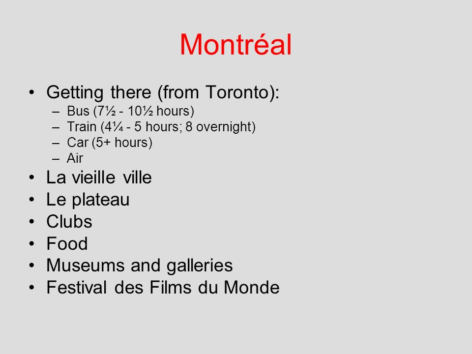 Montréal Getting there (from Toronto): –Bus (7½ - 10½ hours) –Train (4¼ - 5 hours; 8 overnight) –Car (5+ hours) –Air La vieille ville Le plateau Clubs Food Museums and galleries Festival des Films du Monde