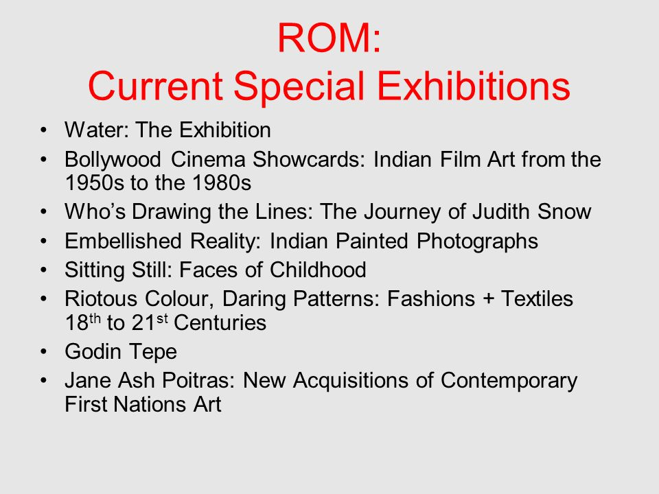 ROM: Current Special Exhibitions Water: The Exhibition Bollywood Cinema Showcards: Indian Film Art from the 1950s to the 1980s Whos Drawing the Lines: The Journey of Judith Snow Embellished Reality: Indian Painted Photographs Sitting Still: Faces of Childhood Riotous Colour, Daring Patterns: Fashions + Textiles 18 th to 21 st Centuries Godin Tepe Jane Ash Poitras: New Acquisitions of Contemporary First Nations Art