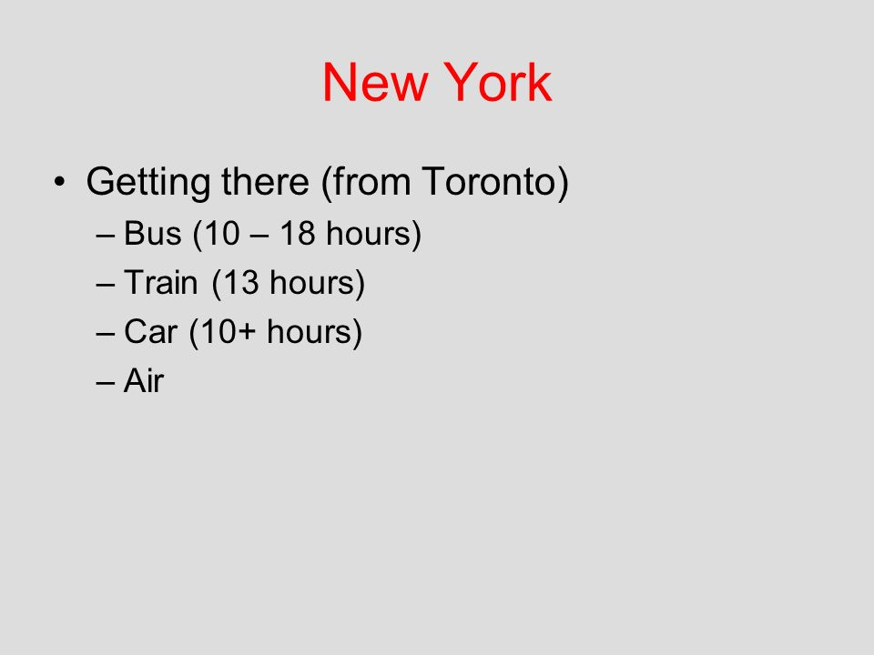 New York Getting there (from Toronto) –Bus (10 – 18 hours) –Train (13 hours) –Car (10+ hours) –Air