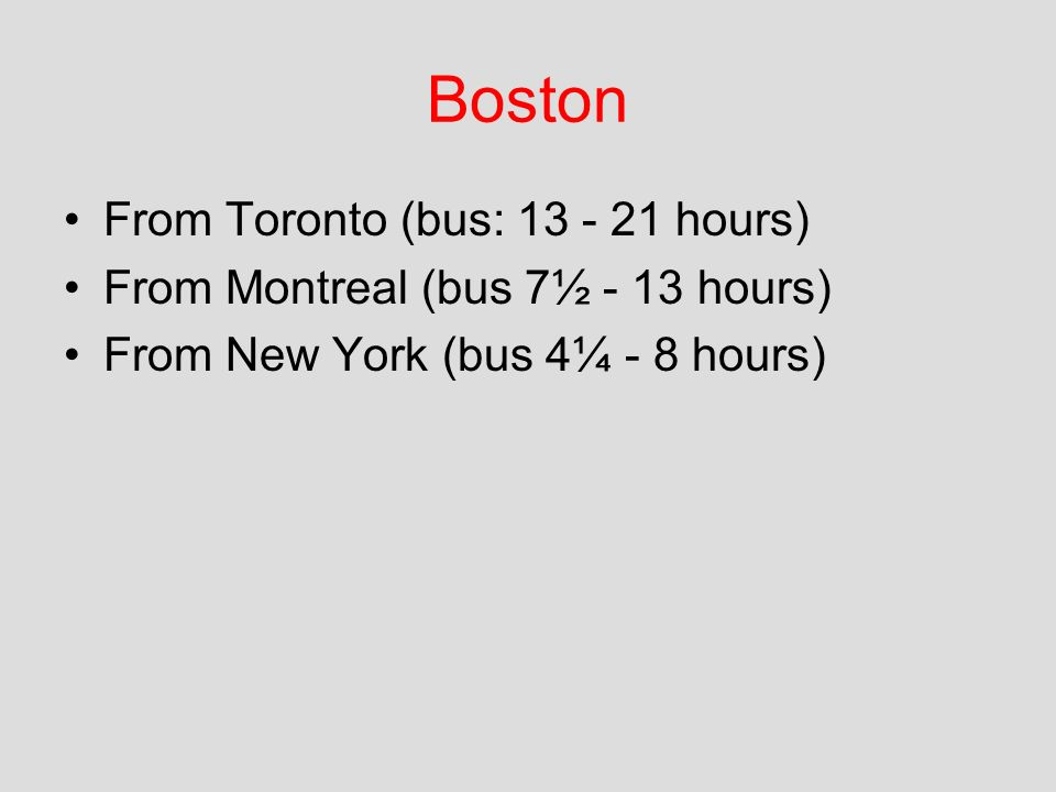 Boston From Toronto (bus: 13 - 21 hours) From Montreal (bus 7½ - 13 hours) From New York (bus 4¼ - 8 hours)