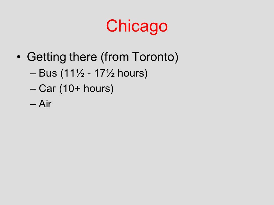 Chicago Getting there (from Toronto) –Bus (11½ - 17½ hours) –Car (10+ hours) –Air